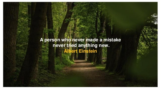 A person who never made a mistake never tried anything new. Albert Einstein