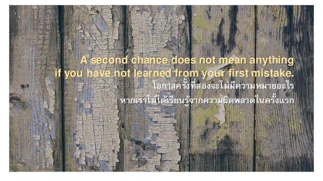 A second chance does not mean anything if you have not learned from your first mistake. โอกาสครั้งที่สองจะไม่มีความหมายอะไ...