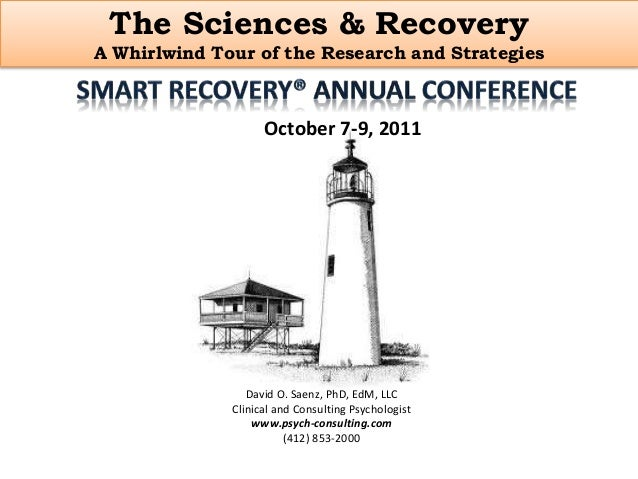 The Sciences & Recovery A Whirlwind Tour of the Research and Strategies October 7-9, 2011 David O. Saenz, PhD, EdM, LLC Cl...