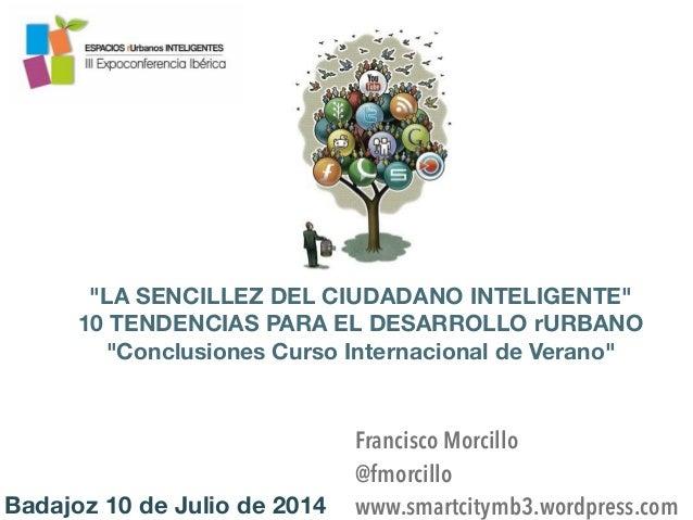 """Badajoz 10 de Julio de 2014 """"LA SENCILLEZ DEL CIUDADANO INTELIGENTE"""" 10 TENDENCIAS PARA EL DESARROLLO rURBANO """"Conclusione..."""