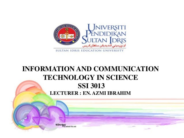 INFORMATION AND COMMUNICATION     TECHNOLOGY IN SCIENCE            SSI 3013     LECTURER : EN. AZMI IBRAHIM