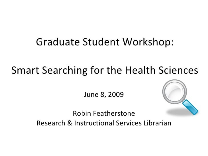Graduate Student Workshop: Smart Searching for the Health Sciences June 8, 2009 Robin Featherstone Research & Instructiona...