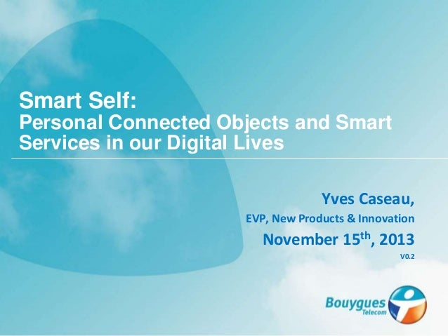 Yves Caseau, EVP, New Products & Innovation November 15th, 2013 V0.2 Smart Self: Personal Connected Objects and Smart Serv...