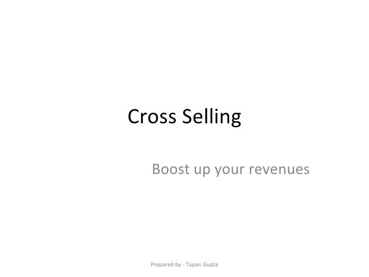 Cross Selling Boost up your revenues Prepared by - Tapan Gupta
