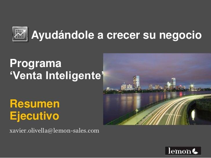 Ayudándole a crecer su negocio<br />Programa'Venta Inteligente'<br />Resumen Ejecutivo<br />xavier.olivella@lemon-s...