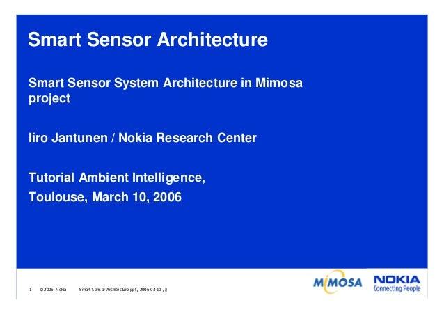 Smart Sensor Architecture Smart Sensor System Architecture in Mimosa project Iiro Jantunen / Nokia Research Center Tutoria...