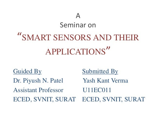 "A  Seminar on  ""SMART SENSORS AND THEIR  APPLICATIONS""  Guided By Submitted By  Dr. Piyush N. Patel Yash Kant Verma  Assis..."