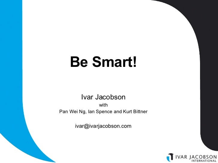 Be Smart! Ivar Jacobson with Pan Wei Ng, Ian Spence and Kurt Bittner [email_address]