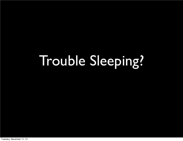 Trouble Sleeping?Tuesday, December 11, 12