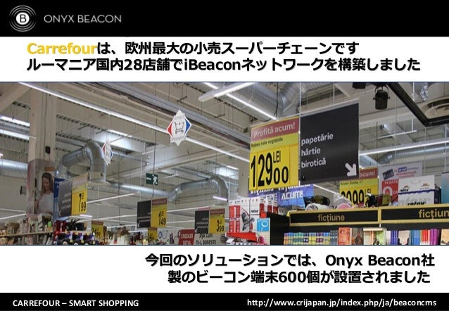 http://www.crijapan.jp/index.php/ja/beaconcmsCARREFOUR – SMART SHOPPING Carrefourは、欧州最大の小売スーパーチェーンです ルーマニア国内28店舗でiBeaconネッ...