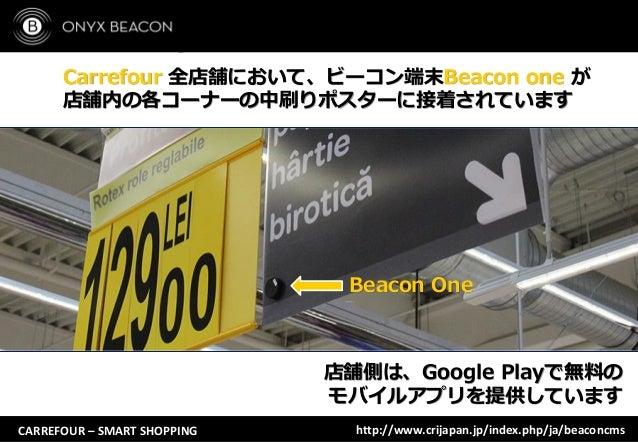 CARREFOUR – SMART SHOPPING Carrefour 全店舗において、ビーコン端末Beacon one が 店舗内の各コーナーの中刷りポスターに接着されています 店舗側は、Google Playで無料の モバイルアプリを提供...