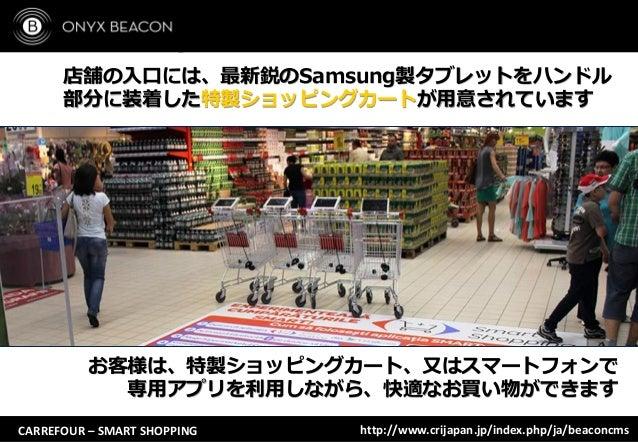 CARREFOUR – SMART SHOPPING 店舗の入口には、最新鋭のSamsung製タブレットをハンドル 部分に装着した特製ショッピングカートが用意されています お客様は、特製ショッピングカート、又はスマートフォンで 専用アプリを利用...