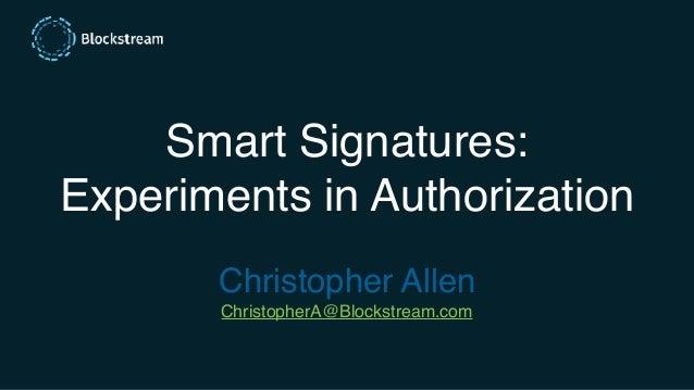 Smart Signatures: Experiments in Authorization Christopher Allen ChristopherA@Blockstream.com