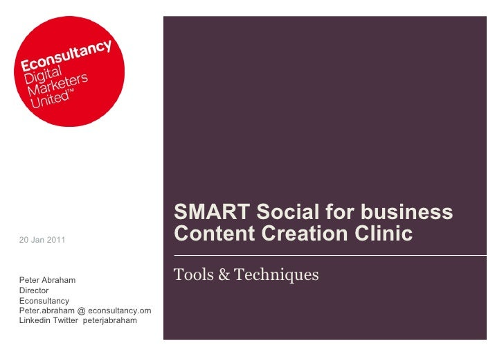 SMART Social for business Content Creation Clinic Tools & Techniques 20 Jan 2011 Peter Abraham Director Econsultancy Peter...