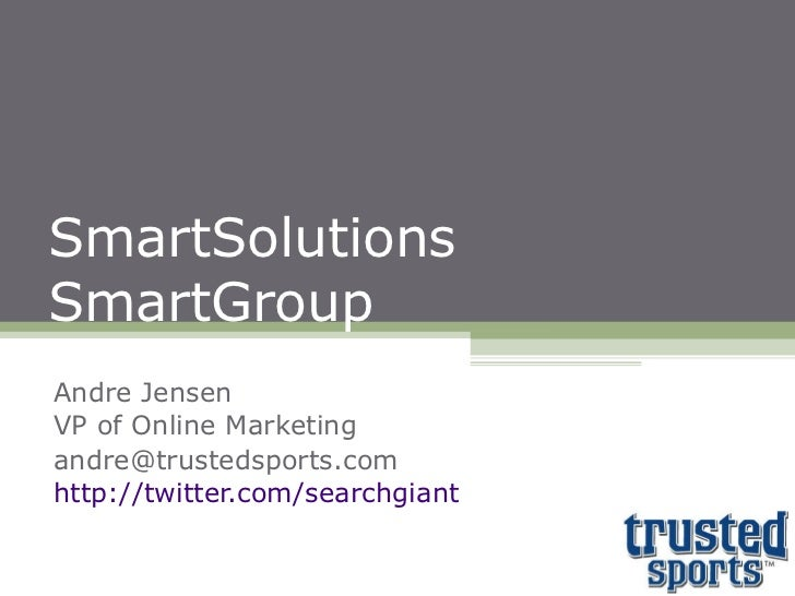 SmartSolutions SmartGroup Andre Jensen VP of Online Marketing [email_address] http://twitter.com/searchgiant
