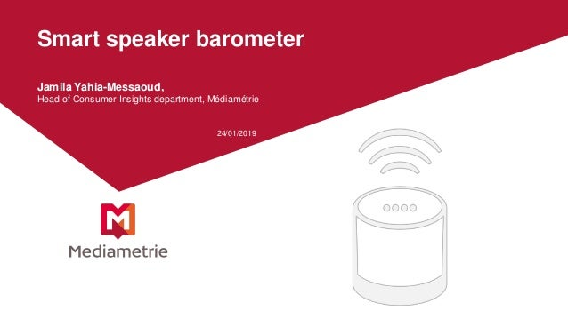 Smart speaker barometer Jamila Yahia-Messaoud, Head of Consumer Insights department, Médiamétrie 24/01/2019