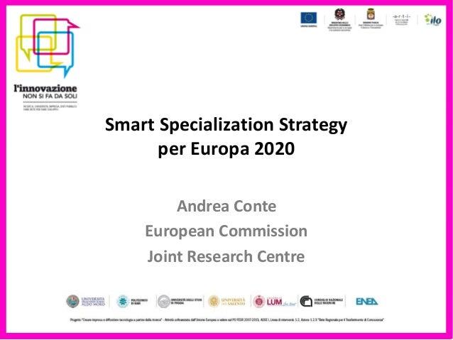 Smart Specialization Strategy      per Europa 2020        Andrea Conte    European Commission    Joint Research Centre