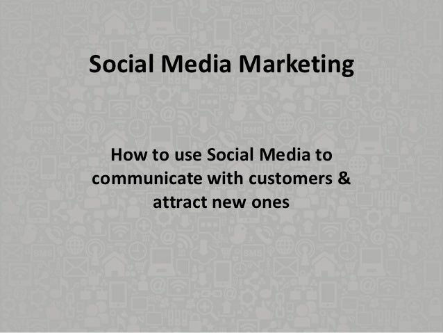 Social Media Marketing  How to use Social Media tocommunicate with customers &      attract new ones
