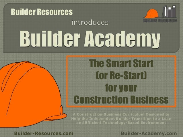 The Smart Start (or Re-Start) for your Construction Business Builder-Resources.com Builder-Academy.com A Construction Busi...