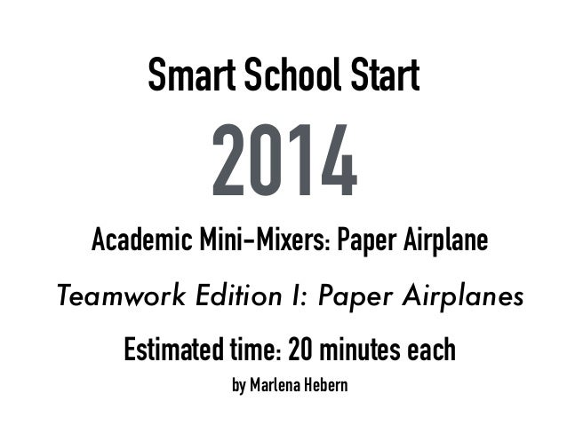 Smart School Start 2014 Academic Mini-Mixers: Paper Airplane Teamwork Edition I: Paper Airplanes Estimated time: 20 minute...