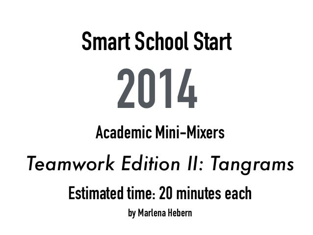 Smart School Start 2014 Academic Mini-Mixers Teamwork Edition II: Tangrams Estimated time: 20 minutes each by Marlena Hebe...
