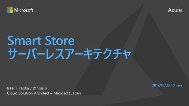 Azure Smart Store サーバーレスアーキテクチャ Issei Hiraoka / @hoisjp Cloud Solution Architect – Microsoft Japan 2019/10/30 40 min