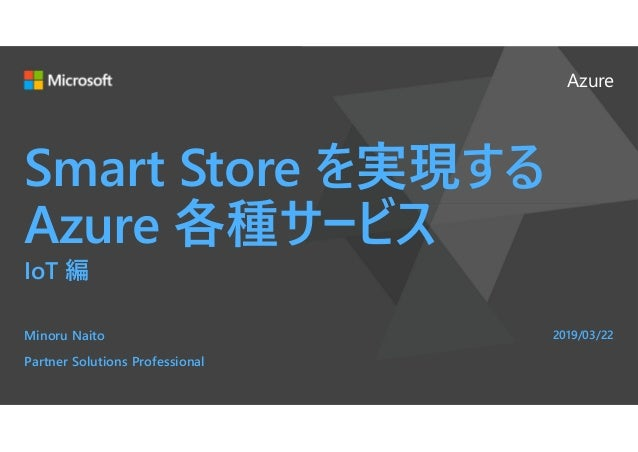 Azure Smart Store を実現する Azure 各種サービス IoT 編 Minoru Naito Partner Solutions Professional 2019/03/22