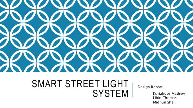 SMART STREET LIGHT SYSTEM Design Report Kuriakose Mathew Libin Thomas Midhun Shaji