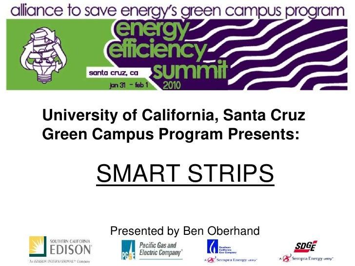 University of California, Santa Cruz Green Campus Program Presents:         SMART STRIPS           Presented by Ben Oberha...