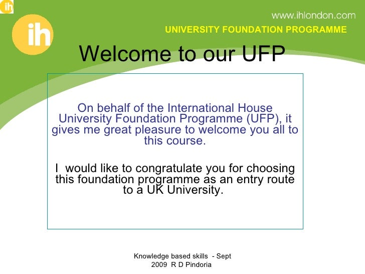 Welcome to our UFP On behalf of the International House University Foundation Programme (UFP), it gives me great pleasure ...