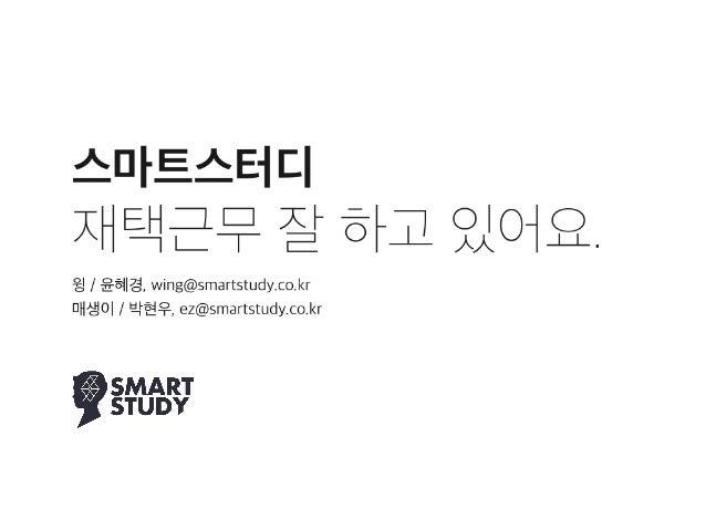 스마트스터디  재택근무 잘 하고 있어요. 윙 / 윤혜경, wing@smartstudy.co.kr 매생이 / 박현우, ez@smartstudy.co.kr