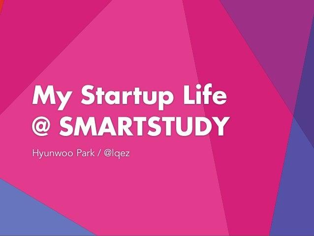 My Startup Life @ SMARTSTUDY Hyunwoo Park / @lqez