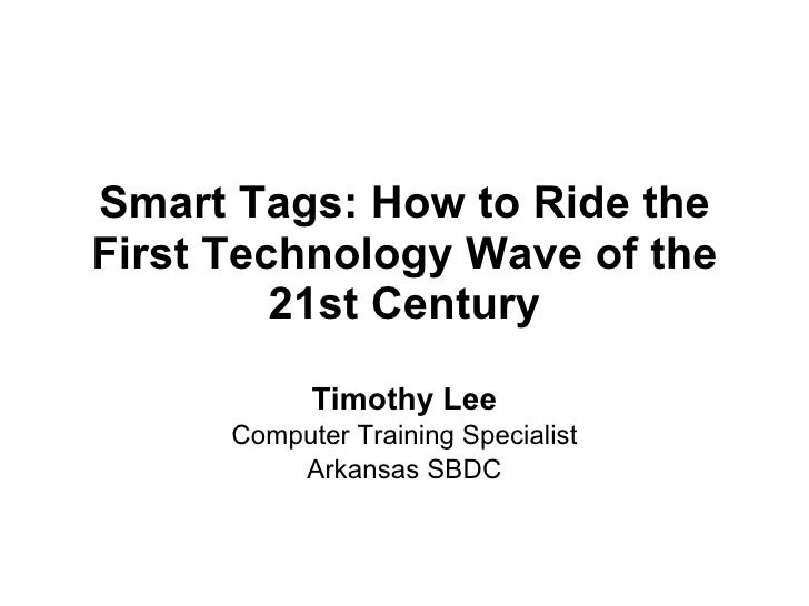 Smart Tags: How to Ride the First Technology Wave of the 21st Century Timothy Lee Computer Training Specialist Arkansas SBDC