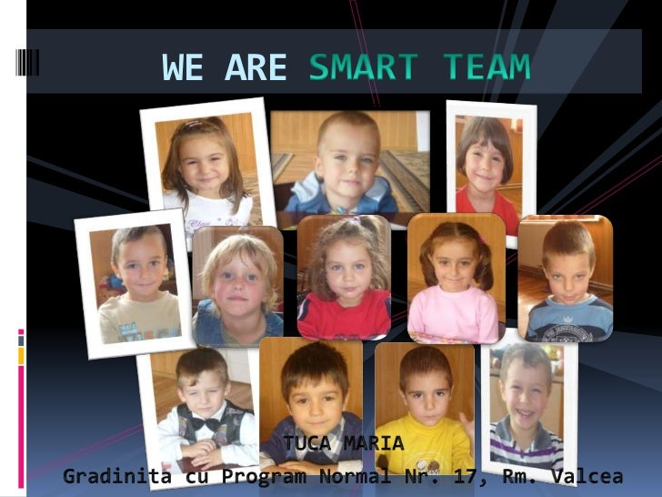 WE ARE SMART TEAM<br />TUCA MARIA<br />Gradinita cu Program Normal Nr. 17, Rm. Valcea<br />