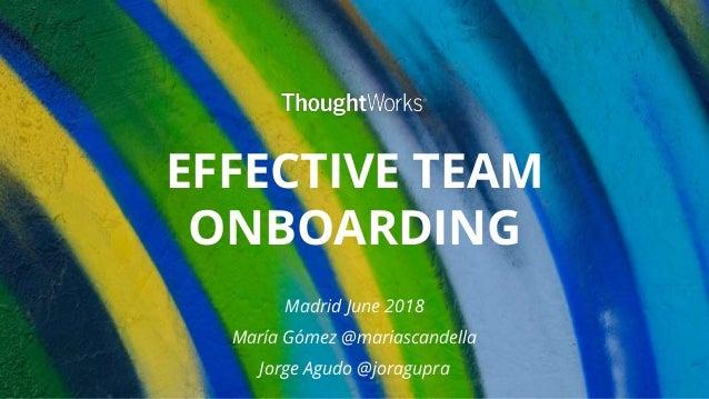 EFFECTIVE TEAM ONBOARDING Madrid June 2018 María Gómez @mariascandella Jorge Agudo @joragupra