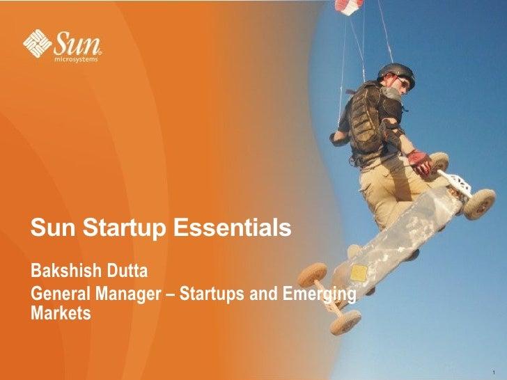 Sun Startup Essentials  <ul><li>Bakshish Dutta </li></ul><ul><li>General Manager – Startups and Emerging Markets </li></ul>