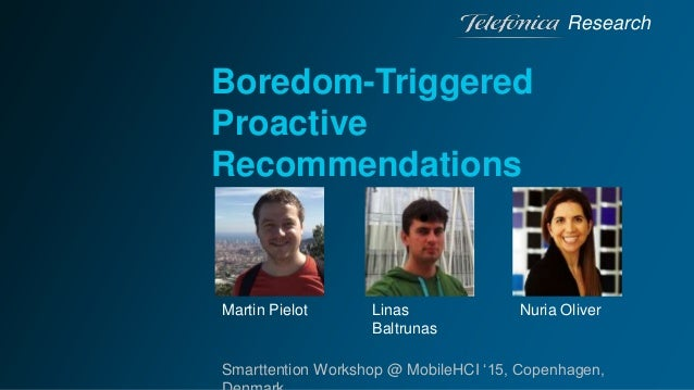 Boredom-Triggered Proactive Recommendations Research Smarttention Workshop @ MobileHCI '15, Copenhagen, Martin Pielot Lina...