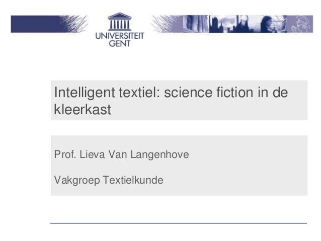 Intelligent textiel: science fiction in dekleerkastProf. Lieva Van LangenhoveVakgroep Textielkunde