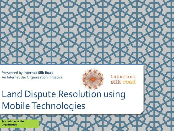 Presented by Internet Silk RoadAn Internet Bar Organization InitiativeLand Dispute Resolution usingMobile Technologies© 20...
