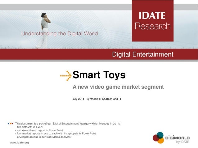 Smart Toys  A new video game market segment  July 2014 –Synthesis of Chatper Iand III  Digital Entertainment   This doc...