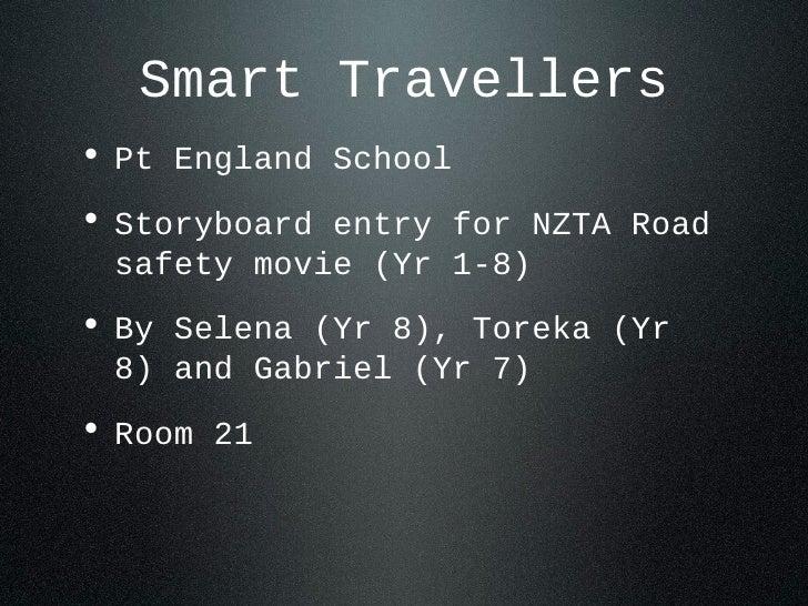 Smart Travellers• Pt England School• Storyboard entry for NZTA Road safety movie (Yr 1-8)• By Selena (Yr 8), Toreka (Yr 8)...