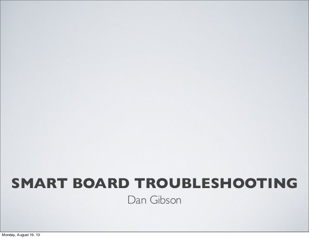 SMART BOARD TROUBLESHOOTING Dan Gibson Monday, August 19, 13