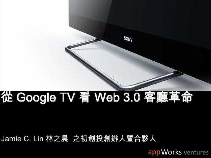 從 Google TV 看 Web 3.0 客廳革命<br />Jamie C. Lin 林之晨  之初創投創辦人暨合夥人<br />