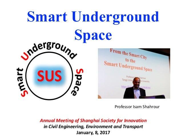 Smart Underground Space ProfessorIsamShahrour AnnualMeetingofShanghaiSocietyforInnovation inCivilEngineering,E...