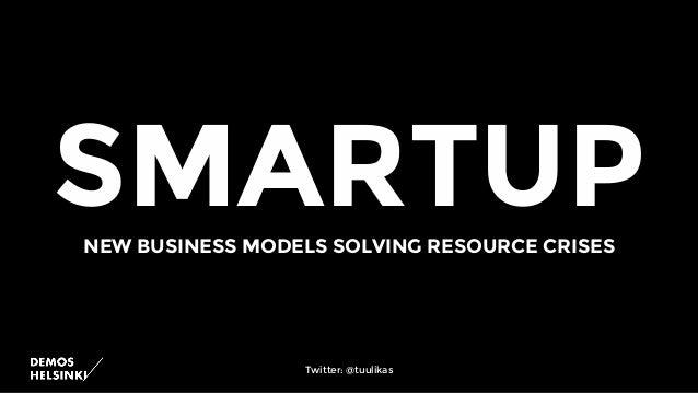 SMARTUPNEW BUSINESS MODELS SOLVING RESOURCE CRISES Twitter: @tuulikas