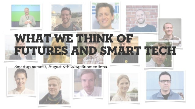 Smartup summit, August 9th 2014, Suomenlinna what we think of futures and smart tech