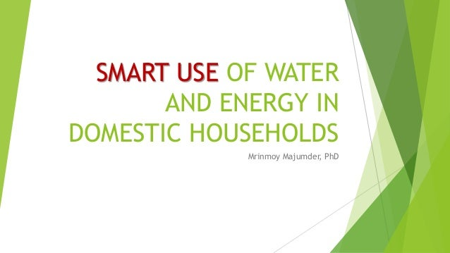SMART USE OF WATER AND ENERGY IN DOMESTIC HOUSEHOLDS Mrinmoy Majumder, PhD