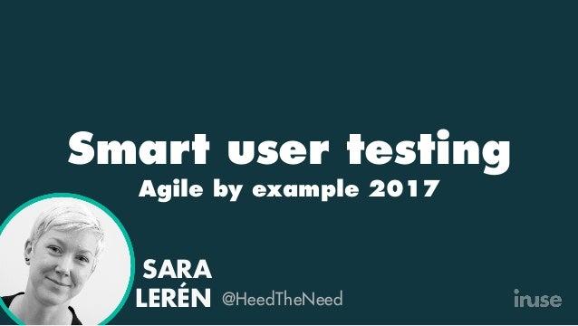 Smart user testing Agile by example 2017 ! SARA LERÉN @HeedTheNeed