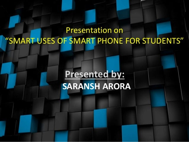 "Presentation on ""SMART USES OF SMART PHONE FOR STUDENTS"" Presented by: SARANSH ARORA"