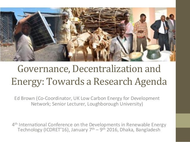 Governance,	Decentralization	and	 Energy:	Towards	a	Research	Agenda	 	 Ed	Brown	(Co-Coordinator,	UK	Low	Carbon	Energy	for	...